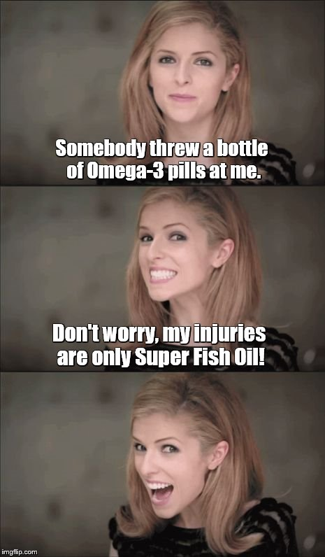 Bad Pun Anna Kendrick Meme | Somebody threw a bottle of Omega-3 pills at me. Don't worry, my injuries are only Super Fish Oil! | image tagged in memes,bad pun anna kendrick | made w/ Imgflip meme maker
