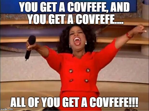 Oprah You Get A Meme | YOU GET A COVFEFE, AND YOU GET A COVFEFE.... ALL OF YOU GET A COVFEFE!!! | image tagged in memes,oprah you get a | made w/ Imgflip meme maker