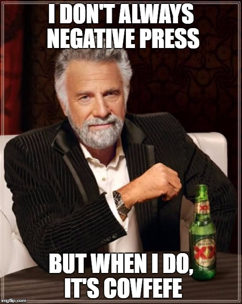 The Most Interesting Man In The World Meme | I DON'T ALWAYS NEGATIVE PRESS BUT WHEN I DO, IT'S COVFEFE | image tagged in memes,the most interesting man in the world | made w/ Imgflip meme maker