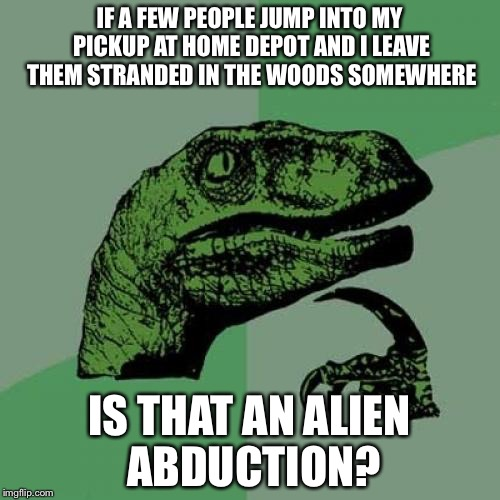 I don't need that kind of help, amigos | IF A FEW PEOPLE JUMP INTO MY PICKUP AT HOME DEPOT AND I LEAVE THEM STRANDED IN THE WOODS SOMEWHERE IS THAT AN ALIEN ABDUCTION? | image tagged in memes,philosoraptor,aliens,illegal aliens | made w/ Imgflip meme maker