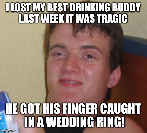 Wingman gets clipped  | I LOST MY BEST DRINKING BUDDY LAST WEEK IT WAS TRAGIC HE GOT HIS FINGER CAUGHT IN A WEDDING RING! | image tagged in memes,10 guy,funny | made w/ Imgflip meme maker