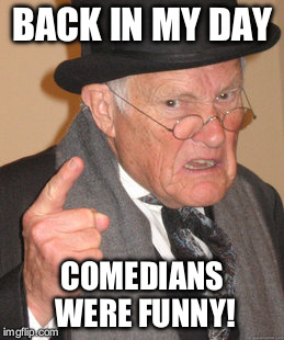 Back In My Day Meme | BACK IN MY DAY COMEDIANS WERE FUNNY! | image tagged in memes,back in my day | made w/ Imgflip meme maker