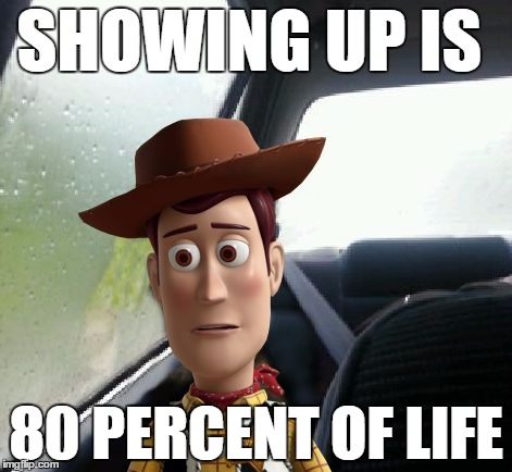Introspective Woody | SHOWING UP IS 80 PERCENT OF LIFE | image tagged in introspective woody | made w/ Imgflip meme maker