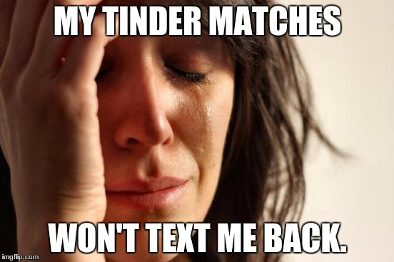 First World Problems Meme | MY TINDER MATCHES WON'T TEXT ME BACK. | image tagged in memes,first world problems | made w/ Imgflip meme maker