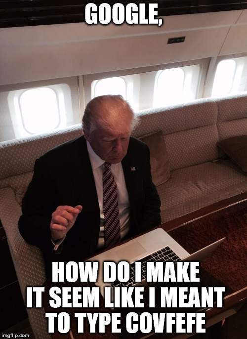 Donald trump typing | GOOGLE, HOW DO I MAKE IT SEEM LIKE I MEANT TO TYPE COVFEFE | image tagged in donald trump typing | made w/ Imgflip meme maker