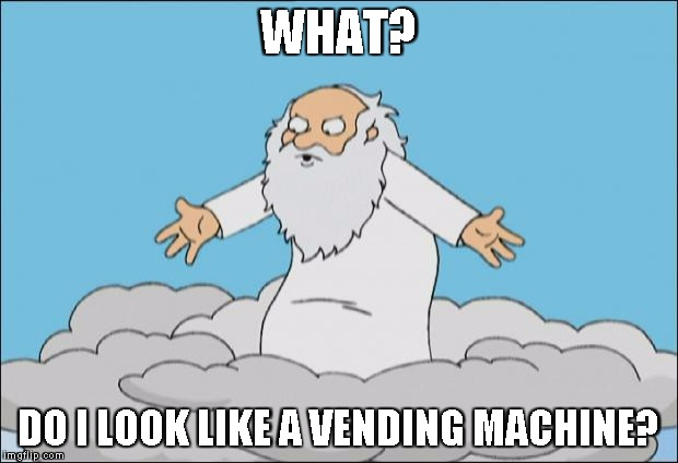 Angrygod | WHAT? DO I LOOK LIKE A VENDING MACHINE? | image tagged in angrygod | made w/ Imgflip meme maker