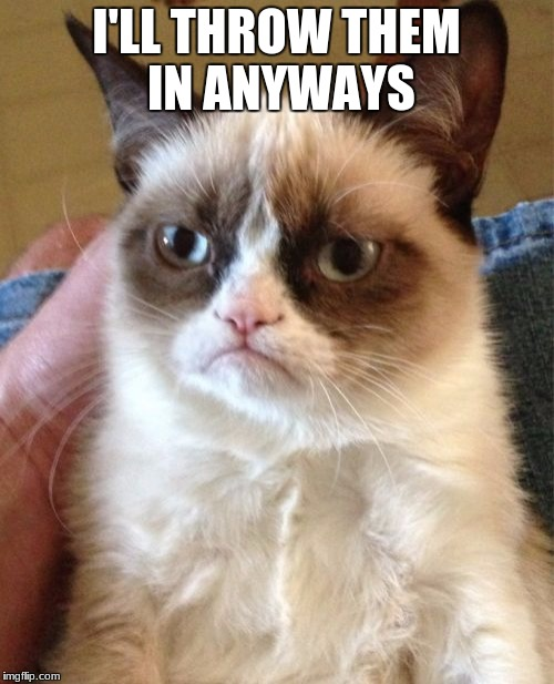 Grumpy Cat Meme | I'LL THROW THEM IN ANYWAYS | image tagged in memes,grumpy cat | made w/ Imgflip meme maker