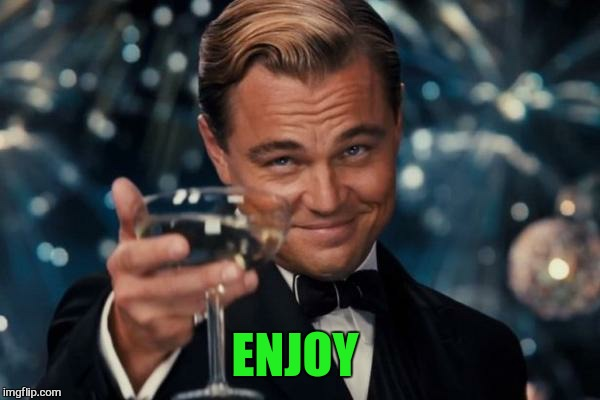 Leonardo Dicaprio Cheers Meme | ENJOY | image tagged in memes,leonardo dicaprio cheers | made w/ Imgflip meme maker