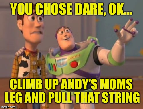 Pull her string and she'll blow around the room like a balloon | YOU CHOSE DARE, OK... CLIMB UP ANDY'S MOMS LEG AND PULL THAT STRING | image tagged in memes,x,x everywhere,x x everywhere | made w/ Imgflip meme maker