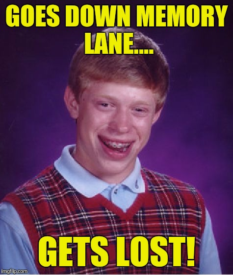 Bad Luck Brian Meme | GOES DOWN MEMORY LANE.... GETS LOST! | image tagged in memes,bad luck brian | made w/ Imgflip meme maker