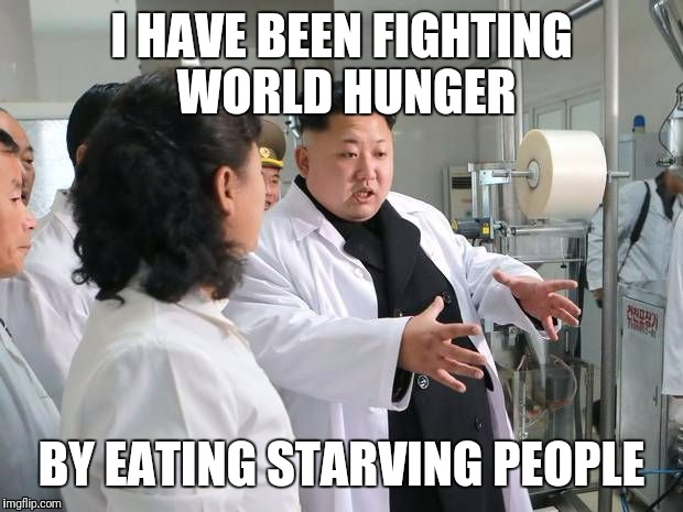 I HAVE BEEN FIGHTING WORLD HUNGER BY EATING STARVING PEOPLE | image tagged in kim jong-un claims to have cured aids,ebola and cancer with sin | made w/ Imgflip meme maker