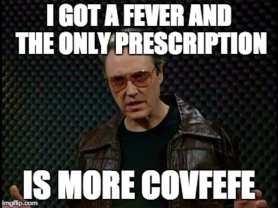 Needs More Covfefe | I GOT A FEVER AND THE ONLY PRESCRIPTION IS MORE COVFEFE | image tagged in covfefe,needs more cowbell | made w/ Imgflip meme maker