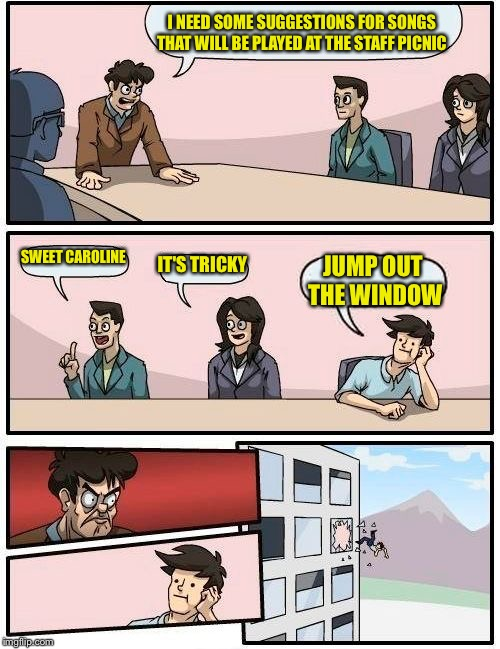 Boardroom Meeting Suggestion Meme | I NEED SOME SUGGESTIONS FOR SONGS THAT WILL BE PLAYED AT THE STAFF PICNIC SWEET CAROLINE IT'S TRICKY JUMP OUT THE WINDOW | image tagged in memes,boardroom meeting suggestion | made w/ Imgflip meme maker