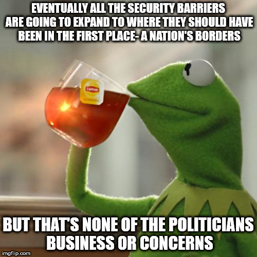 But Thats None Of My Business Meme | EVENTUALLY ALL THE SECURITY BARRIERS ARE GOING TO EXPAND TO WHERE THEY SHOULD HAVE BEEN IN THE FIRST PLACE- A NATION'S BORDERS BUT THAT'S NO | image tagged in memes,but thats none of my business,kermit the frog | made w/ Imgflip meme maker