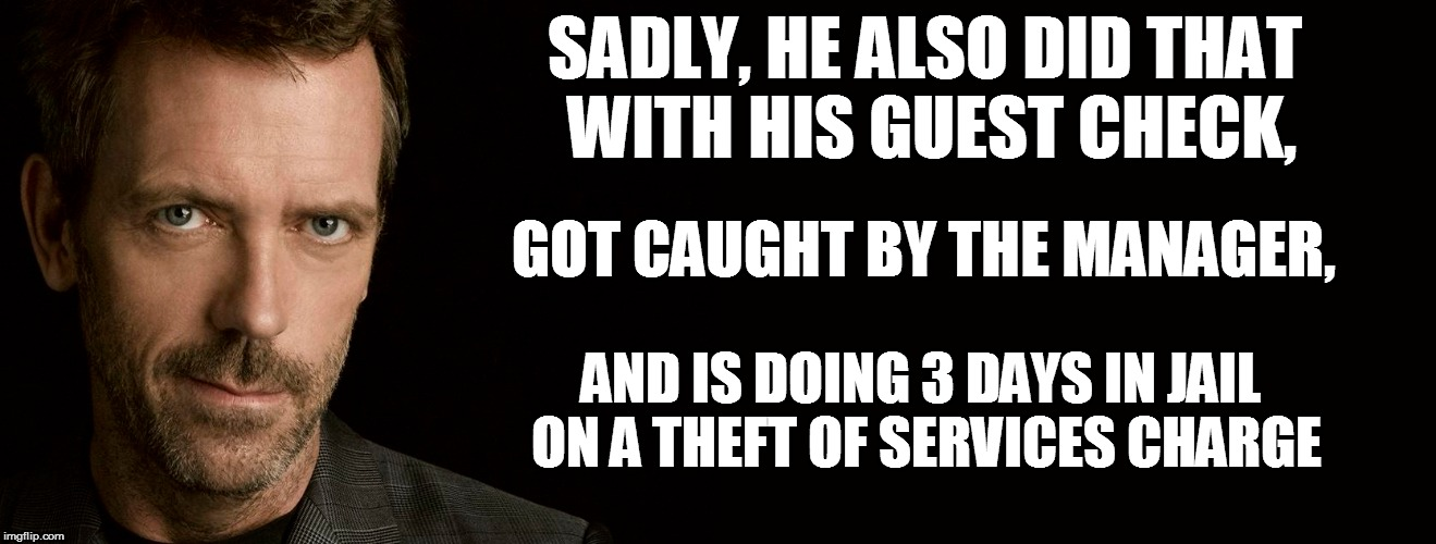 SADLY, HE ALSO DID THAT WITH HIS GUEST CHECK, AND IS DOING 3 DAYS IN JAIL ON A THEFT OF SERVICES CHARGE GOT CAUGHT BY THE MANAGER, | made w/ Imgflip meme maker