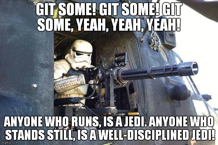 You guys oughta do a story about me sometime! | GIT SOME! GIT SOME! GIT SOME, YEAH, YEAH, YEAH! ANYONE WHO RUNS, IS A JEDI. ANYONE WHO STANDS STILL, IS A WELL-DISCIPLINED JEDI! | image tagged in star wars | made w/ Imgflip meme maker