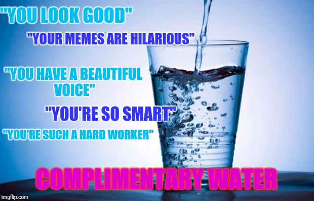 "Water | ""YOU LOOK GOOD"" COMPLIMENTARY WATER ""YOUR MEMES ARE HILARIOUS"" ""YOU HAVE A BEAUTIFUL VOICE"" ""YOU'RE SO SMART"" ""YOU'RE SUCH A HARD WORKER"" 
