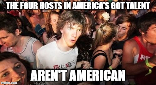 Sudden Clarity Clarence Meme | THE FOUR HOSTS IN AMERICA'S GOT TALENT AREN'T AMERICAN | image tagged in memes,sudden clarity clarence,america's got talent | made w/ Imgflip meme maker
