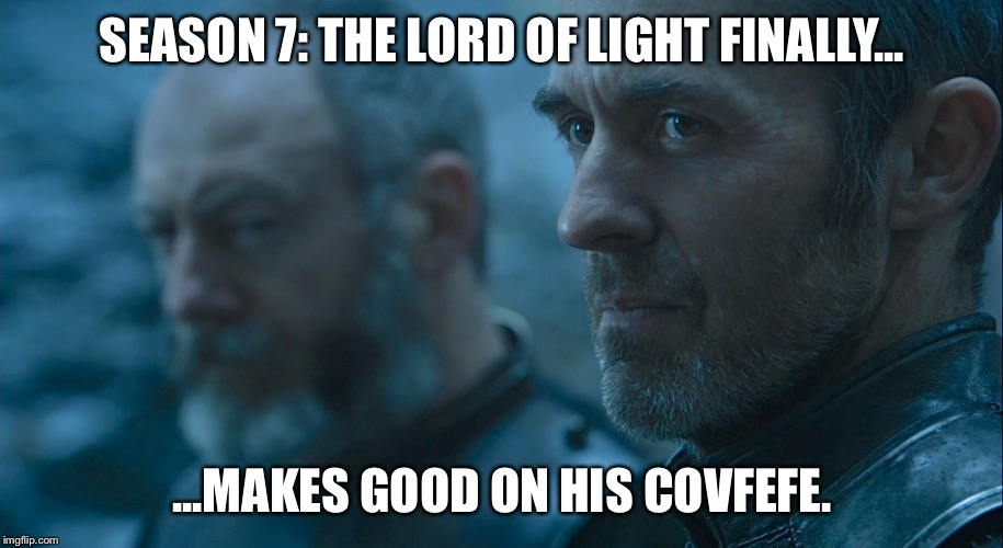 SEASON 7: THE LORD OF LIGHT FINALLY... ...MAKES GOOD ON HIS COVFEFE. | image tagged in stannis baratheon davos | made w/ Imgflip meme maker