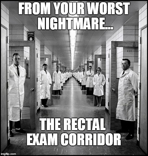 From Your Worst Nightmare... | FROM YOUR WORST NIGHTMARE... THE RECTAL EXAM CORRIDOR | image tagged in doctor's corridor,rectal exam | made w/ Imgflip meme maker