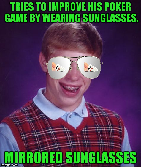 These look cool, but I can't figure out how everyone knows what cards I have! | TRIES TO IMPROVE HIS POKER GAME BY WEARING SUNGLASSES. MIRRORED SUNGLASSES | image tagged in memes,bad luck brian,poker,texas hold 'em,mirrored sunglasses | made w/ Imgflip meme maker