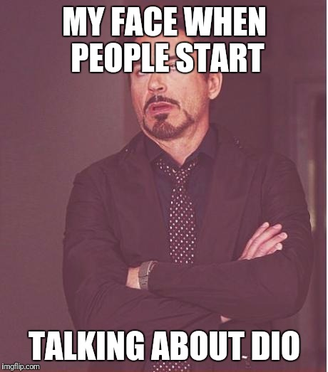 Face You Make Robert Downey Jr Meme | MY FACE WHEN PEOPLE START TALKING ABOUT DIO | image tagged in memes,face you make robert downey jr | made w/ Imgflip meme maker