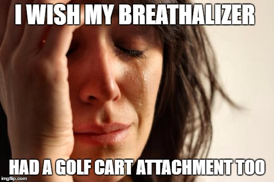 First World Problems Meme | I WISH MY BREATHALIZER HAD A GOLF CART ATTACHMENT TOO | image tagged in memes,first world problems | made w/ Imgflip meme maker