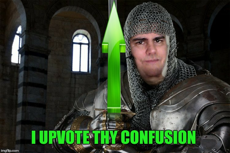 I UPVOTE THY CONFUSION | made w/ Imgflip meme maker