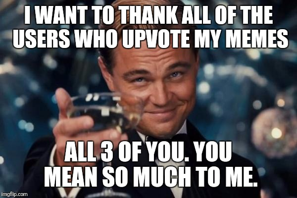 I love each one of you.  | I WANT TO THANK ALL OF THE USERS WHO UPVOTE MY MEMES ALL 3 OF YOU. YOU MEAN SO MUCH TO ME. | image tagged in memes,leonardo dicaprio cheers | made w/ Imgflip meme maker