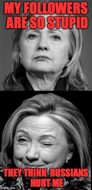 Hillary Winking | MY FOLLOWERS ARE SO STUPID THEY THINK  RUSSIANS HURT ME | image tagged in hillary winking | made w/ Imgflip meme maker