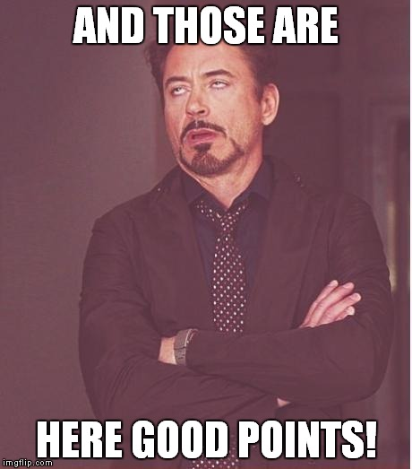 Face You Make Robert Downey Jr Meme | AND THOSE ARE HERE GOOD POINTS! | image tagged in memes,face you make robert downey jr | made w/ Imgflip meme maker