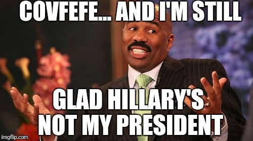 Frankly, I think it's hilarious | COVFEFE... AND I'M STILL GLAD HILLARY'S NOT MY PRESIDENT | image tagged in memes,steve harvey,covfefe | made w/ Imgflip meme maker
