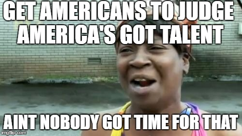 Aint Nobody Got Time For That Meme | GET AMERICANS TO JUDGE AMERICA'S GOT TALENT AINT NOBODY GOT TIME FOR THAT | image tagged in memes,aint nobody got time for that | made w/ Imgflip meme maker