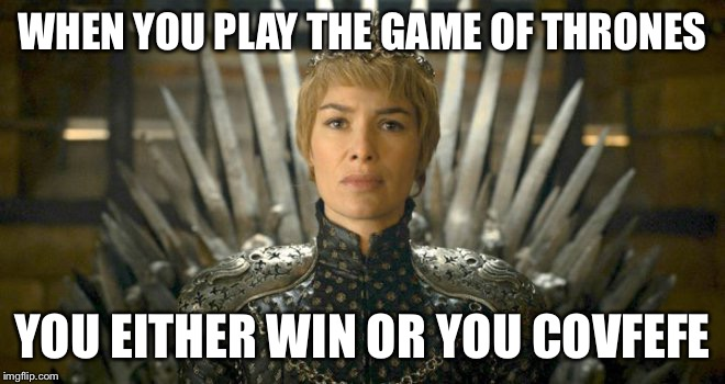 Game of thrones covfefe | WHEN YOU PLAY THE GAME OF THRONES YOU EITHER WIN OR YOU COVFEFE | image tagged in covfefe,game of thrones,cersei lannister | made w/ Imgflip meme maker