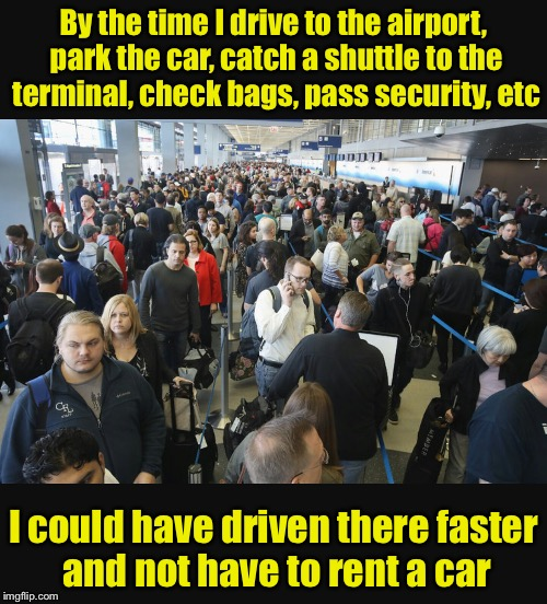 Remind me why I chose to fly there.  | By the time I drive to the airport, park the car, catch a shuttle to the terminal, check bags, pass security, etc I could have driven there  | image tagged in airport security | made w/ Imgflip meme maker