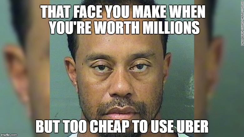 Better Call Uber | THAT FACE YOU MAKE WHEN YOU'RE WORTH MILLIONS BUT TOO CHEAP TO USE UBER | image tagged in uber,tiger woods,tiger woods mug shot,don't drink and drive | made w/ Imgflip meme maker