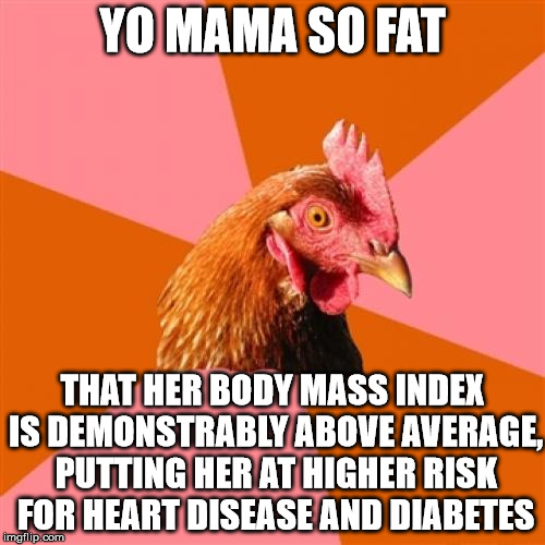 Sick burn, antijoke chicken! | YO MAMA SO FAT THAT HER BODY MASS INDEX IS DEMONSTRABLY ABOVE AVERAGE, PUTTING HER AT HIGHER RISK FOR HEART DISEASE AND DIABETES | image tagged in memes,anti joke chicken,yo mama so fat | made w/ Imgflip meme maker