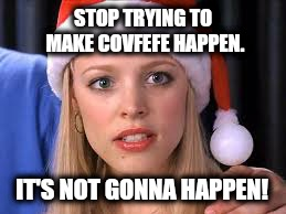 Stop trying to make Covfefe happen  | STOP TRYING TO MAKE COVFEFE HAPPEN. IT'S NOT GONNA HAPPEN! | image tagged in covfefe,mean girls,funny,memes | made w/ Imgflip meme maker