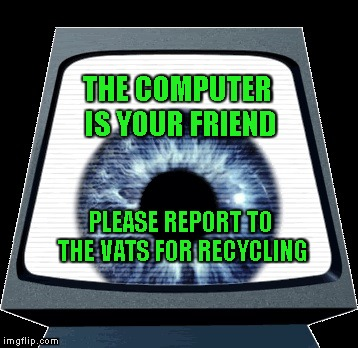 A Message from Friend Computer... | THE COMPUTER IS YOUR FRIEND PLEASE REPORT TO THE VATS FOR RECYCLING | image tagged in paranoia,rpg,computer,friend,traitor,commie | made w/ Imgflip meme maker