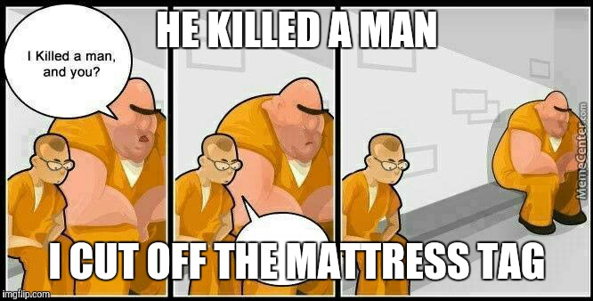 You cut off the mattress tag?! Prison! | HE KILLED A MAN I CUT OFF THE MATTRESS TAG | image tagged in prisoners blank | made w/ Imgflip meme maker