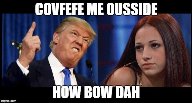 #covfefe me ousside. How bow dah | COVFEFE ME OUSSIDE HOW BOW DAH | image tagged in ousside,covfefe | made w/ Imgflip meme maker