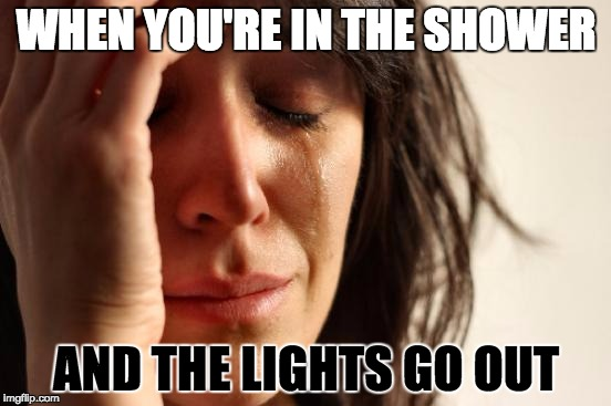 First World Problems Meme | WHEN YOU'RE IN THE SHOWER AND THE LIGHTS GO OUT | image tagged in memes,first world problems | made w/ Imgflip meme maker