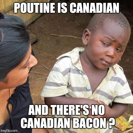 Third World Skeptical Kid Meme | POUTINE IS CANADIAN AND THERE'S NO CANADIAN BACON ? | image tagged in memes,third world skeptical kid | made w/ Imgflip meme maker