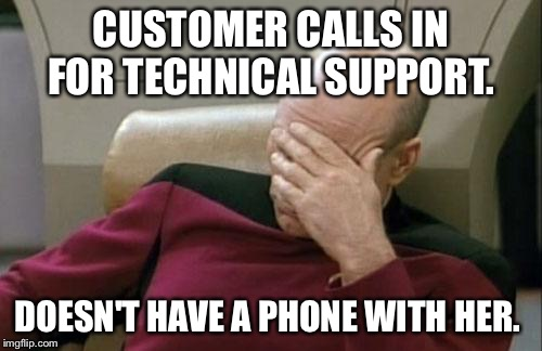 Captain Picard Facepalm Meme | CUSTOMER CALLS IN FOR TECHNICAL SUPPORT. DOESN'T HAVE A PHONE WITH HER. | image tagged in memes,captain picard facepalm,AdviceAnimals | made w/ Imgflip meme maker