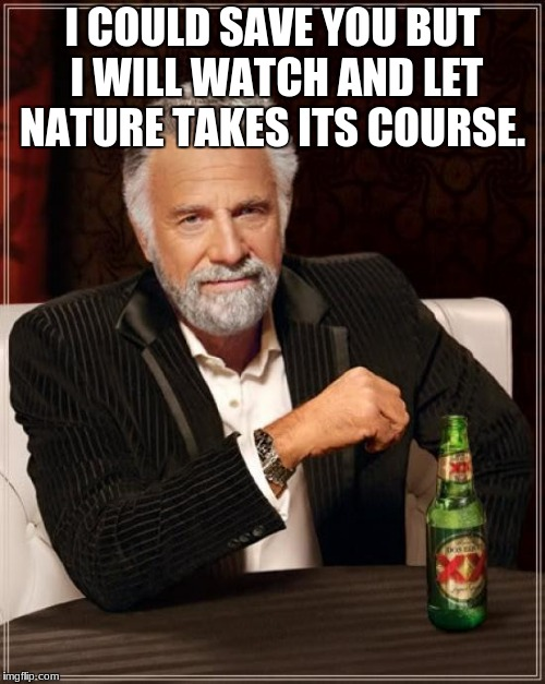 The Most Interesting Man In The World Meme | I COULD SAVE YOU BUT I WILL WATCH AND LET NATURE TAKES ITS COURSE. | image tagged in memes,the most interesting man in the world | made w/ Imgflip meme maker