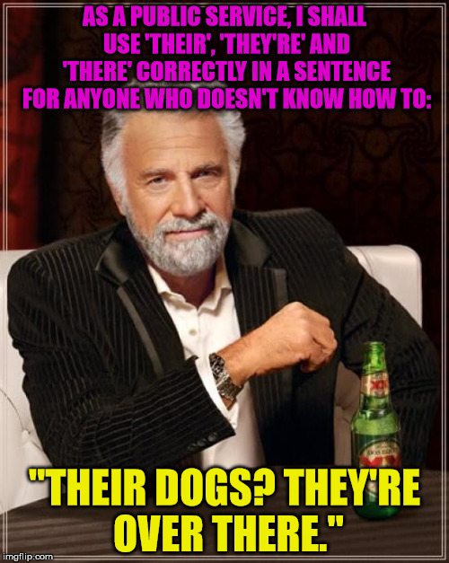 "'There' indicates a place, 'their' refers to something belonging to someone, and 'they're' is short for 'they are'. Get it right | AS A PUBLIC SERVICE, I SHALL USE 'THEIR', 'THEY'RE' AND 'THERE' CORRECTLY IN A SENTENCE FOR ANYONE WHO DOESN'T KNOW HOW TO: ""THEIR DOGS? THE 