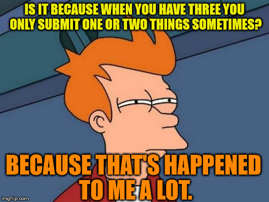 Futurama Fry Meme | IS IT BECAUSE WHEN YOU HAVE THREE YOU ONLY SUBMIT ONE OR TWO THINGS SOMETIMES? BECAUSE THAT'S HAPPENED TO ME A LOT. | image tagged in memes,futurama fry | made w/ Imgflip meme maker