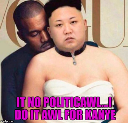 Kim just wants to be loved!!! | IT NO POLITICAWL...I DO IT AWL FOR KANYE | image tagged in kim  kanye,memes,kim jong un,funny,kim just wants to be loved,vogue | made w/ Imgflip meme maker