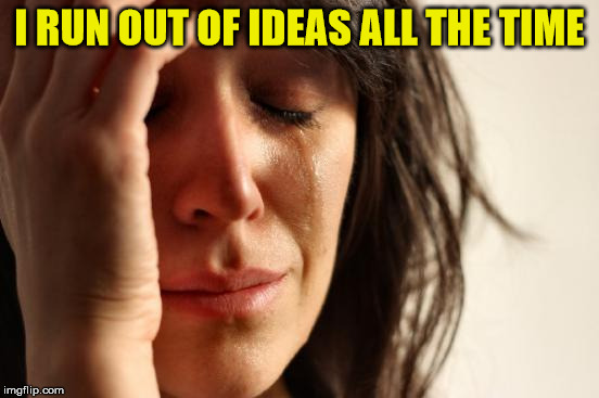 First World Problems Meme | I RUN OUT OF IDEAS ALL THE TIME | image tagged in memes,first world problems | made w/ Imgflip meme maker