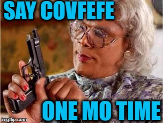 Now it's just annoying! | SAY COVFEFE ONE MO TIME | image tagged in madea | made w/ Imgflip meme maker